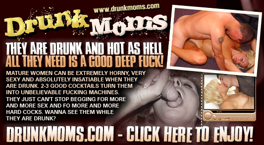 DrunkMoms.com - They are drunk and hot as hell. All they need is a good deep fuck!