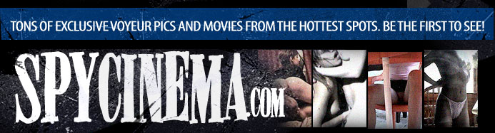 SpyCinema.com - tons of exclusive voyeur pics and movies from the hottest spots. Be the first to see!